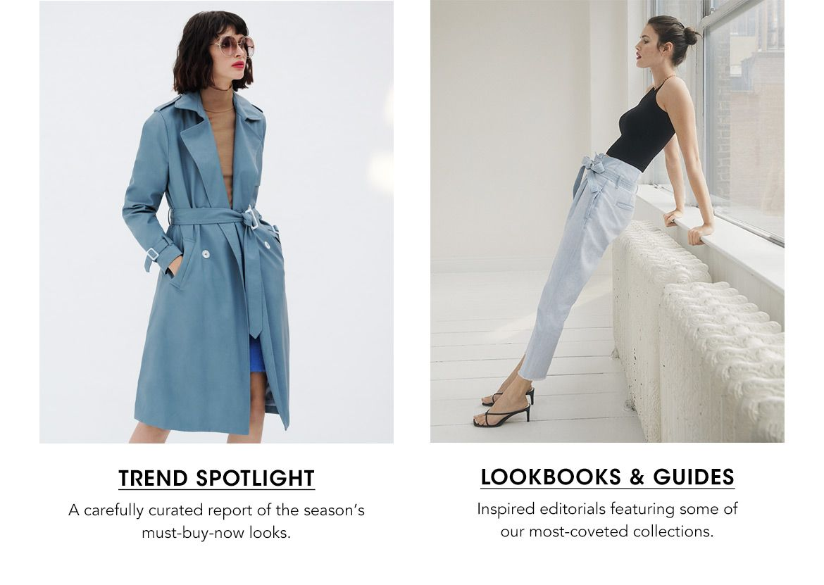 Trend Spotlight, a carefully curated report of the season's must-buy looks and Lookbooks and guides, our inspired editorials.