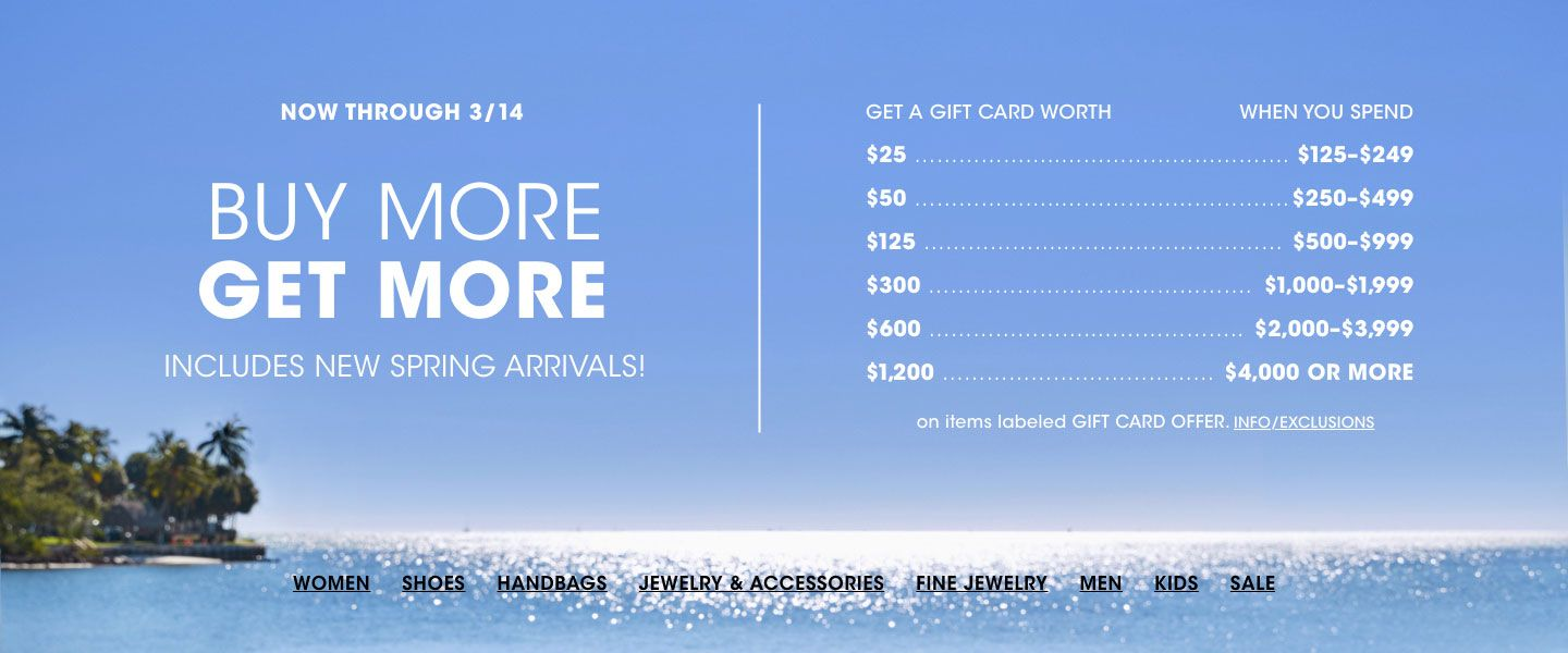 Now through March 14, Buy More, Get More. Get a gift card worth 25 dollars when you spend 125 to 249 dollars, 50 dollars on 250 to 499 dollars, up to 1,200 dollars on 4,000 dollars or more, on items labeled gift card offer.