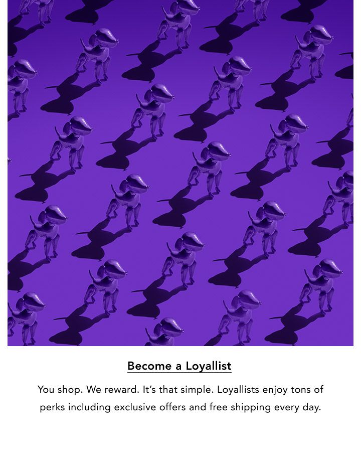 Become a Loyallist. You shop. We reward. It's that simple. Loyallists enjoy tons of perks including exclusive offers and free shipping every day.
