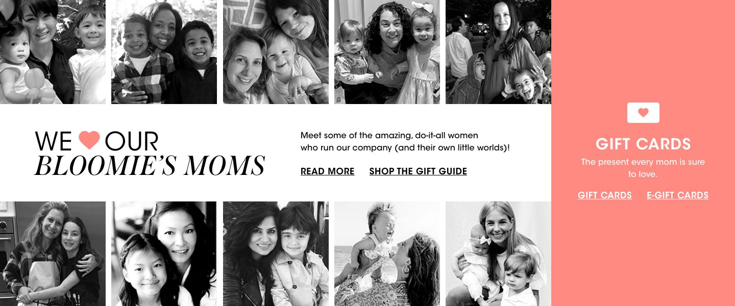 We love our Bloomies moms. Meet some of the amazing, do it all women who run our company, and their own little worlds. Gift cards. The present every mom is sure to love.