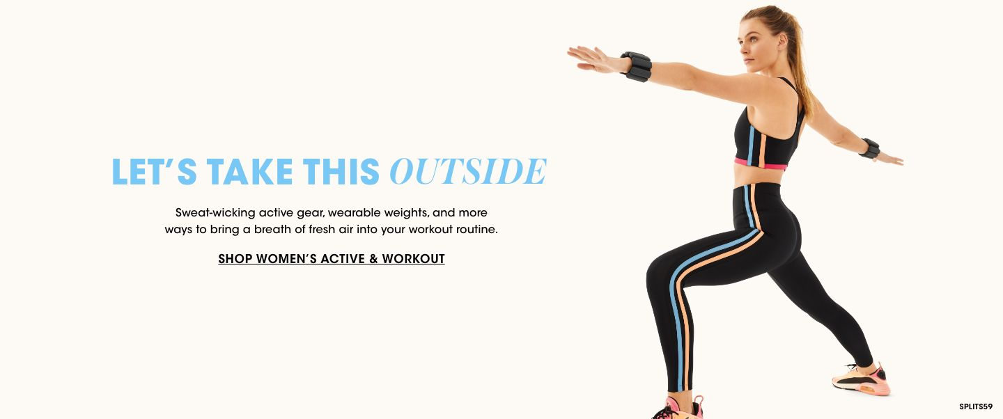 Womens active and workout. Lets take this outside. Sweat wicking active gear, wearable weights, and more ways to bring a breath of fresh air into your workout routine.