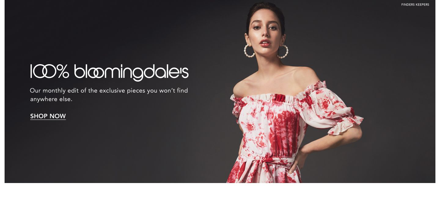 One hundred percent Bloomingdale's. Our monthly edit of the exclusive piece you won't find anywhere else.