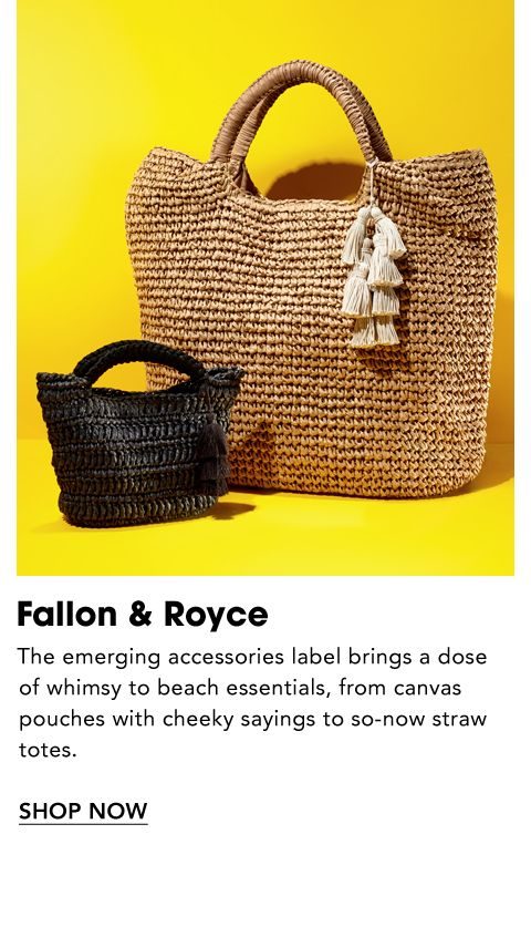 Names to Know. Fallon and Royce. The emerging accessories label brings a dose of whimsy to beach essentials, from canvas pouches with cheeky sayings to so-now straw totes.