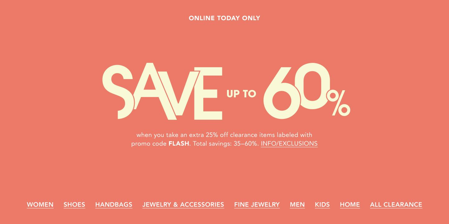 Online today only. Save up to sixty percent when you take an extra twenty-five percent off clearance items labeled with promo code Flash. Total savings are thirty-five to sixty percent.