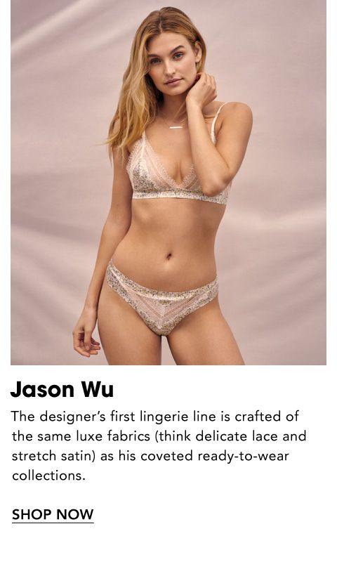 Names to Know. Jason Wu. The designer's first lingerie line is crafted of the same luxe fabrics, think delicate lace and stretch satin, as his coveted ready-to-wear collections.