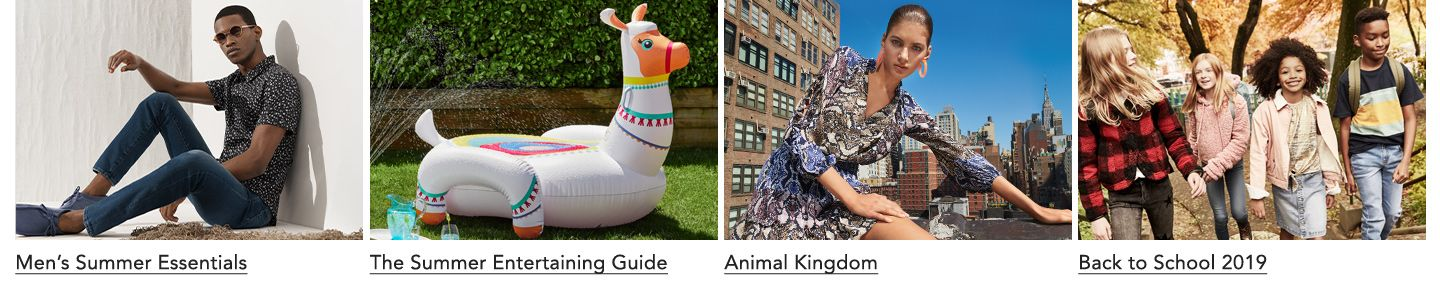 Men's Summer Essentials. The Summer Entertaining Guide. Animal Kingdom. Back to School twenty nineteen.