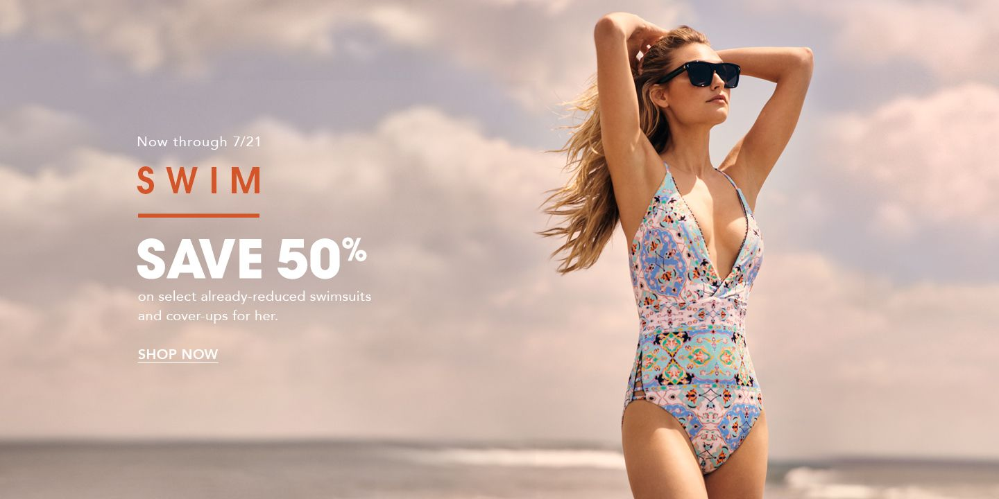 Now through July twenty-first. Swim. Save fifty percent on select already-reduced swimsuits and cover-ups for her.