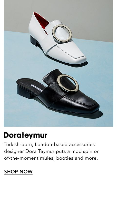 Names to Know. Dorateymur. Turkish-born, London-based accessories designer Dora Teymur puts a mod spin on of-the-moment mules, booties and more.