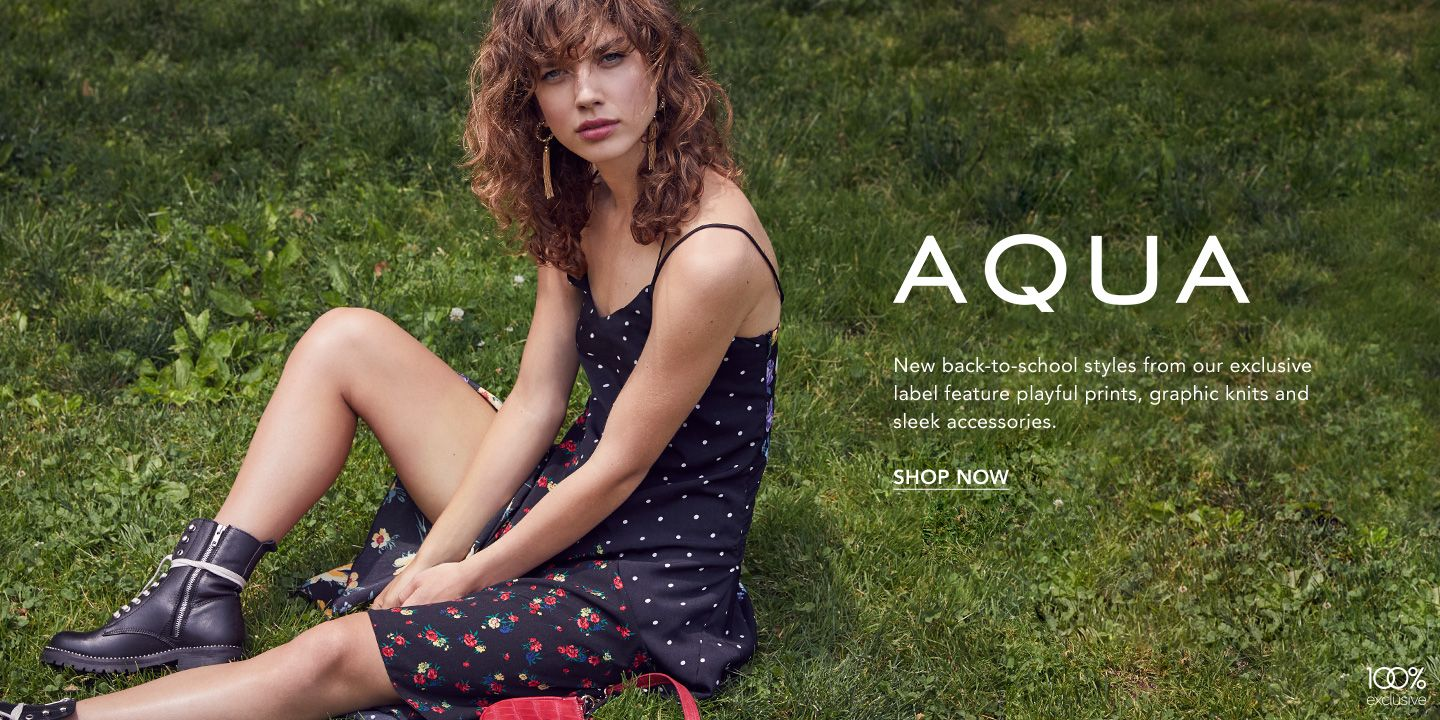 Aqua. New back-to-school styles from our exclusive label feature playful prints, graphic knits and sleek accessories.