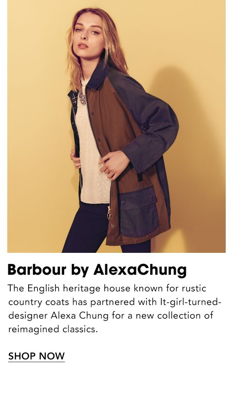 Names to Know. Barbour by Alexa Chung. The English heritage house known for rustic country coats has partnered with It girl turned designer Alexa Chung for a new collection of reimagined classics.
