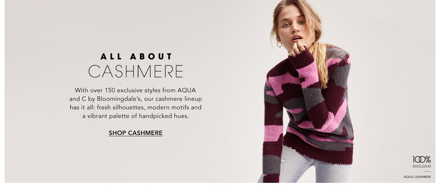 All About Cashmere. With over one hundred and fifty exclusive styles from Aqua and C by Bloomingdale's, our cashmere lineup has it all: fresh silhouettes, modern motifs and a vibrant palette of handpicked hues.