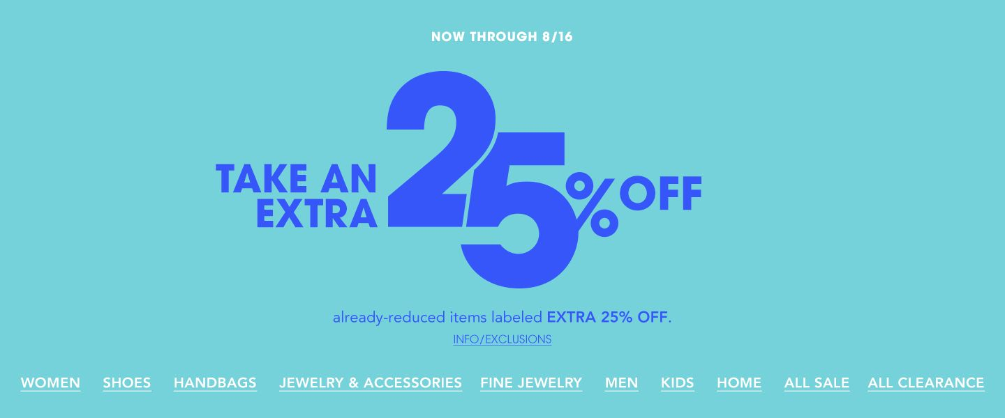 Now through August sixteenth. Take an extra twenty five percent off already reduced items labeled extra twenty five percent off.