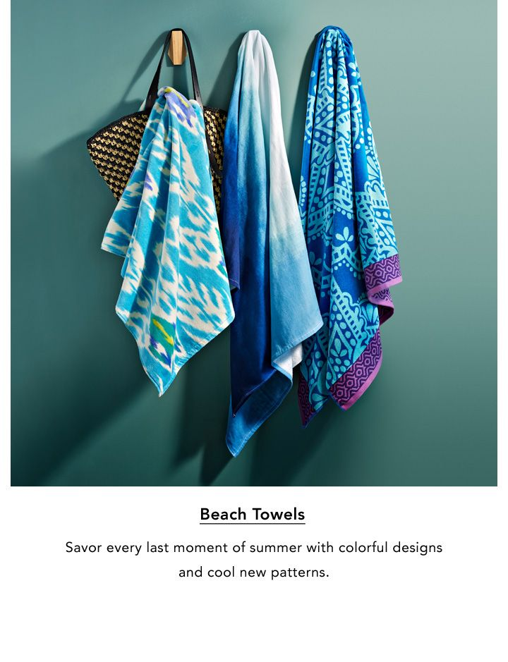 Beach Towels. Savor every last moment of summer with colorful designs and cool new patterns.