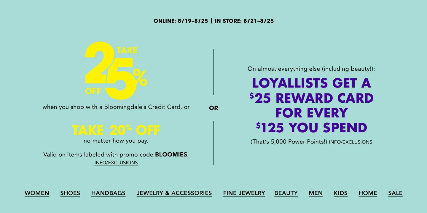 Online August 19 to 25, in store August 21 to 25. Take 25 percent off when you shop with a Bloomingdale's Credit Card, or take 20 percent off no matter how you pay. Valid on items labeled with promo code Bloomie's.