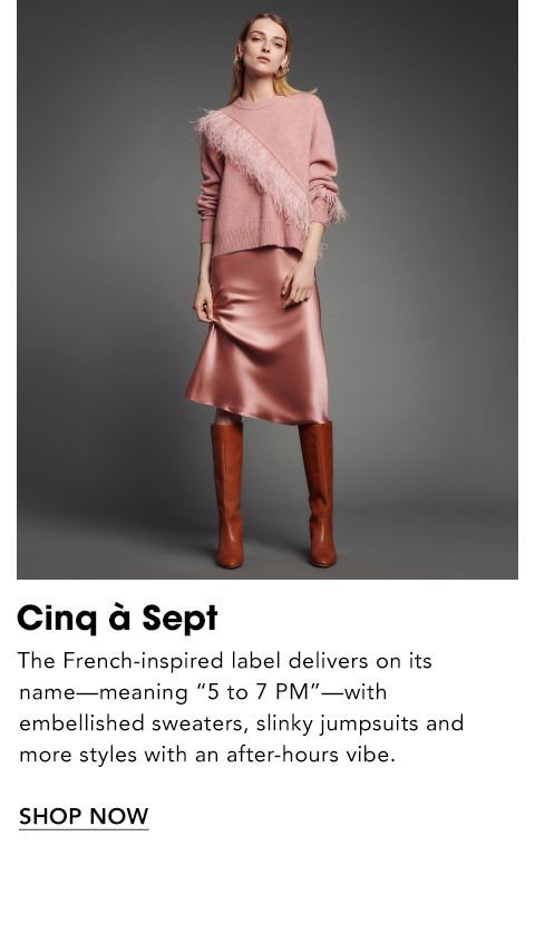 Names to Know. Cinq a Sept. The French-inspired label delivers on its name, meaning five to seven p. m., with embellished sweaters, slinky jumpsuits and more styles with an after-hours vibe.