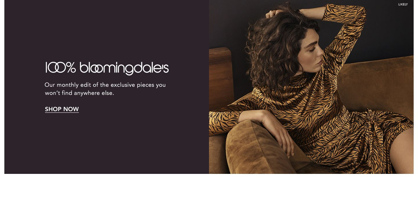 One hundred percent Bloomingdale's. Our monthly edit of the exclusive pieces you won't find anywhere else.
