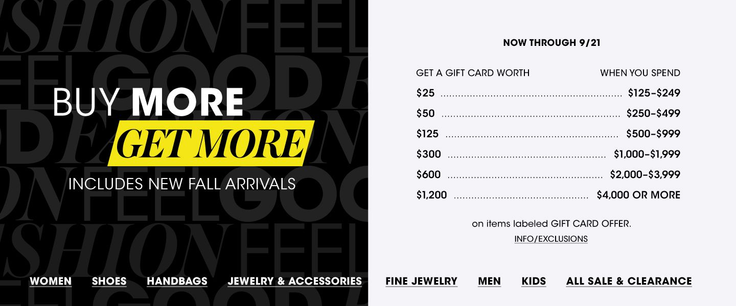 Buy more, get more. Includes new fall arrivals. Now through September 21. Get a gift card worth 25 dollars when you spend 125 to 249 dollars, get 50 dollars on 250 to 499 dollars, and on, on items labeled gift card offer.