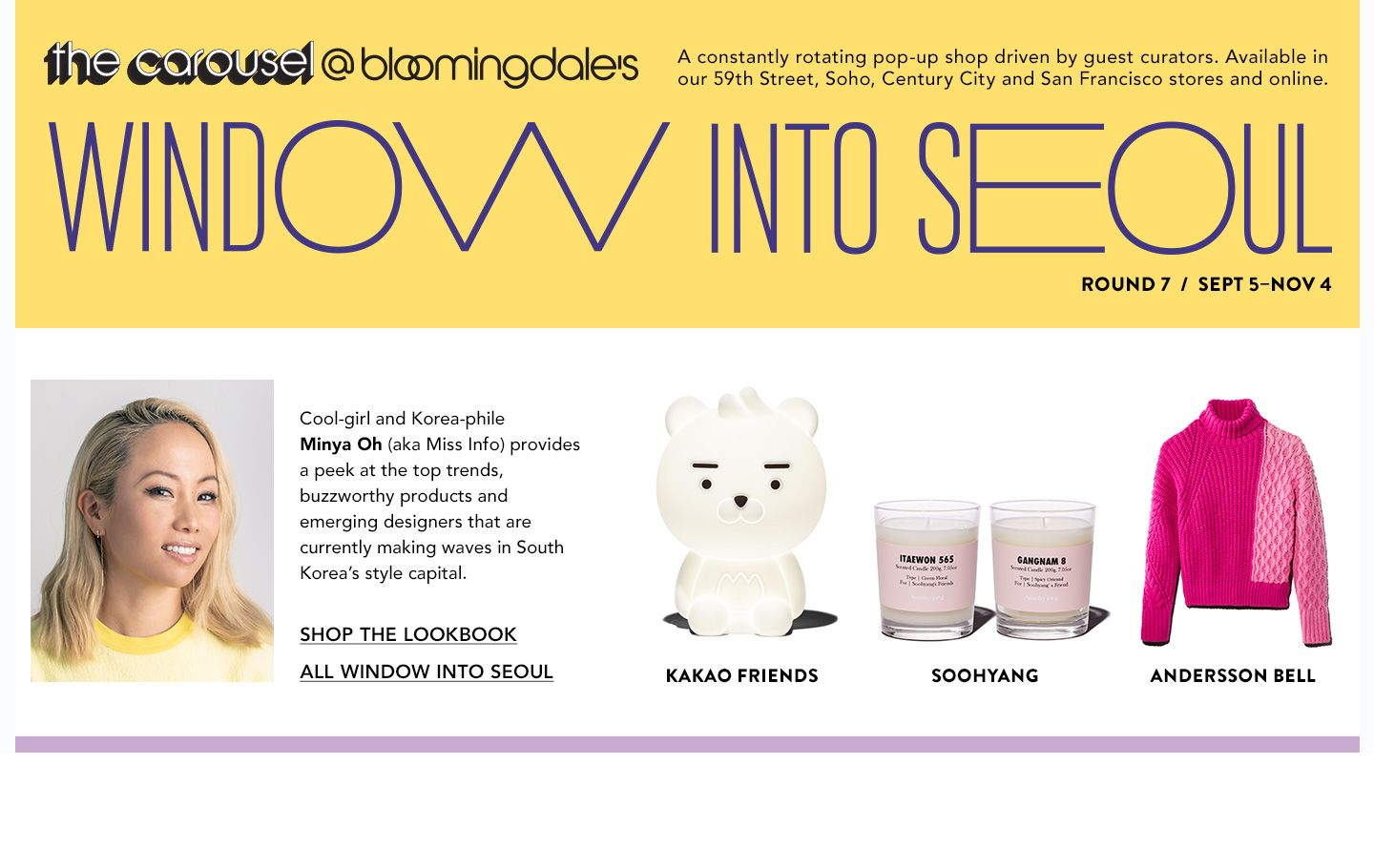 September 5 to November 4. The Carousel at Bloomingdale's. Window Into Seoul. Cool-girl Minya Oh provides a peek at the top trends, products & designers making waves in South Korea's style capital.
