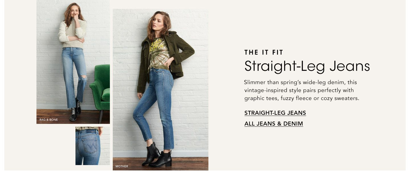 The It Fit. Straight-leg jeans. Slimmer than spring's wide-leg denim, this vintage-inspired style pairs perfectly with graphic tees, fuzzy fleece or cozy sweaters.
