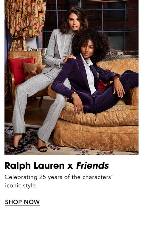 Names to Know. Ralph Lauren X Friends. To celebrate the show's twenty-fifth anniversary, Ralph Lauren honors the characters' iconic style with twelve fresh looks Rachel Green would wear today.