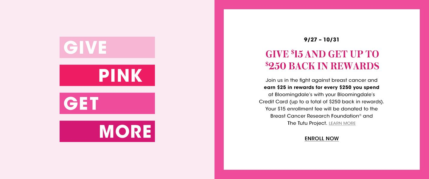 Give Pink, Get More. September 27 to October 31. Give 15 dollars and get up to 250 dollars back in rewards. Join us in the fight against breast cancer and earn 25 dollars in rewards for every 250 dollars you spend with your Bloomingdales card.