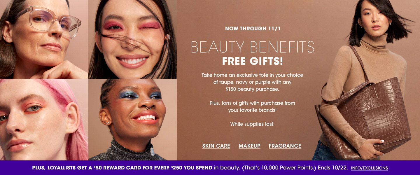 Now through November 1. Beauty Benefits. Get a tote with any 150 dollar purchase. Plus tons of gifts with purchase from your favorite brands. While supplies last. Loyallists get a 50 dollar reward card for every 250 spent in beauty.