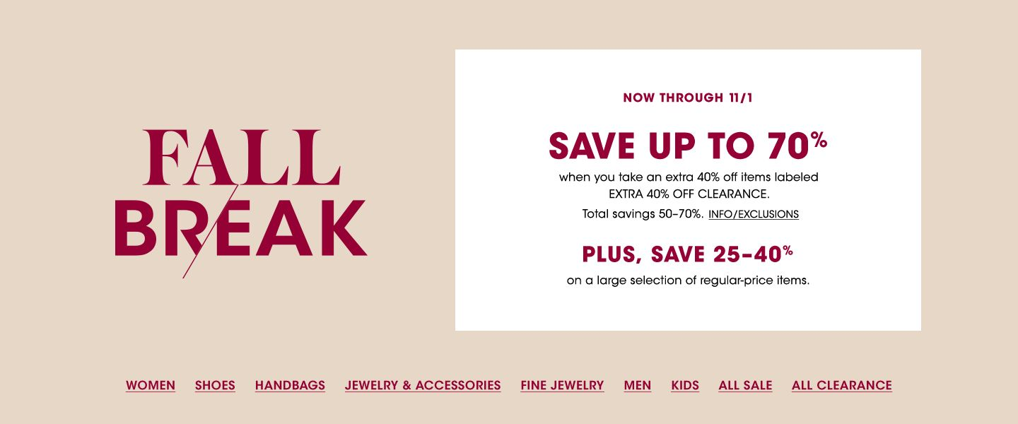 Fall Break. Now through November first. Save up to 70 percent when you take an extra 40 percent off items labeled Extra 40 percent off clearance. Plus, save 25 to 40 percent on a large selection of regular price items.
