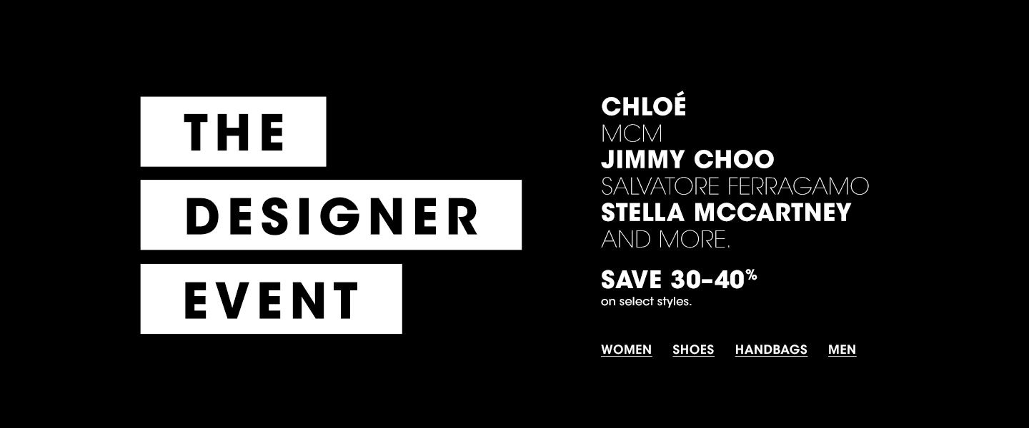 The Designer Event. Chloe. M C M. Jimmy Choo. Salvatore Ferragamo. Stella McCartney and more. Save thirty to forty percent on select styles.