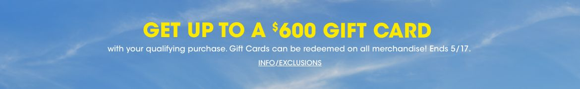 Get up to a six hundred dollar gift card with your qualifying purchase. Gift cards can be redeemed on all merchandise! Ends May seventeenth.$$sale promotions