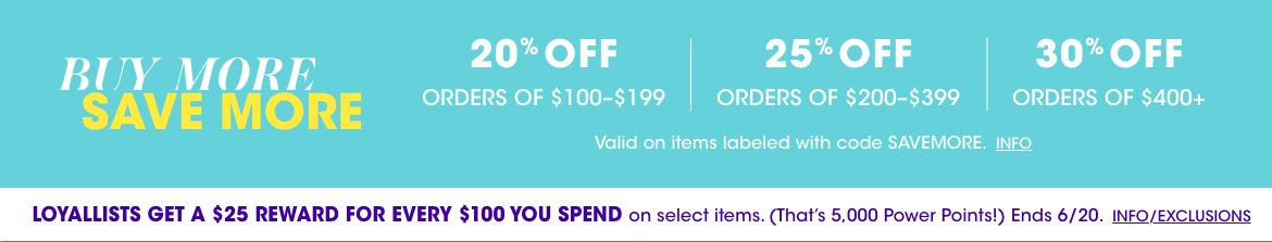 Buy more, save more. 20 percent off orders of 100 to 199 dollars. 25 percent off 200 to 399. 30 percent off 400 or more. Valid on items labeled Save More. Loyallists get a 25 dollar reward for every 100 spent on select items.$$sale promotions