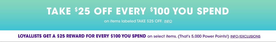 Take 25 dollars off every one hundred dollars you spend on items labeled take 25 dollars off. Loyallists get a 25 dollars reward for every 100 dollars you spend on select items. That is 5,000 power points.$$sale promotions