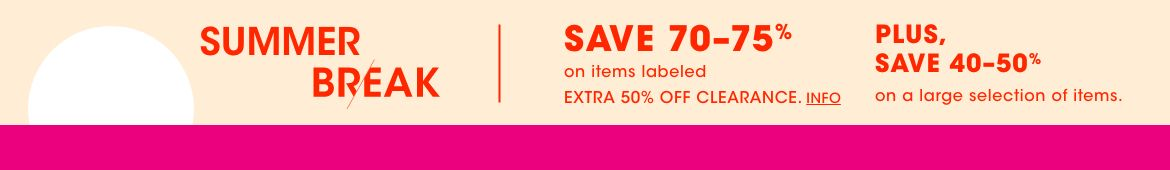 Summer Break. Save seventy to seventy-five percent on items labeled extra fifty percent off clearance. Plus, save forty to fifty percent on a large selection of items.