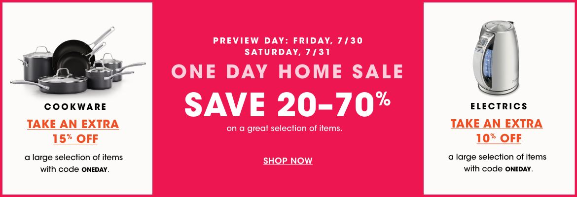 1 day home sale. Saturday, July 31. Preview day Friday, July 30. Save 20 to 70 percent on a great selection of items. Take an extra 15 percent off cookware and 10 percent off electrics with code 1 Day.$$home sale cookware electrics