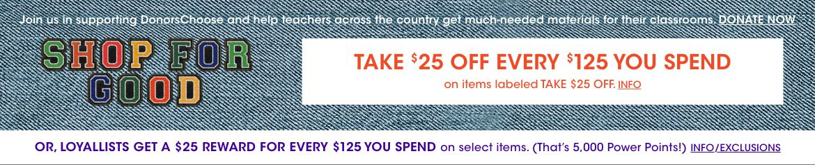 Shop for good. Support Donors Choose, help teachers get classroom materials. Take 25 dollars off every 125 spent on items labeled Take 25 dollars off. Loyallists get a 25 dollar Reward for every 125 dollars spent on select items.$$sale donorschoose