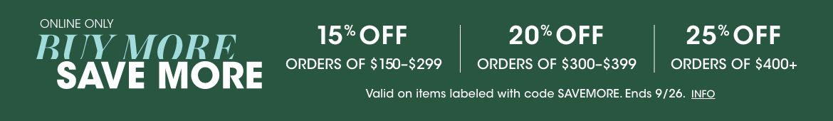 Online only. Buy more, save more. 15 percent off orders of 150 to 299 dollars. 20 percent off orders of 300 to 399 dollars. 25 percent off orders of 400 plus dollars. Valid on items labeled with code Save More. Ends September 26.$$sale promotions