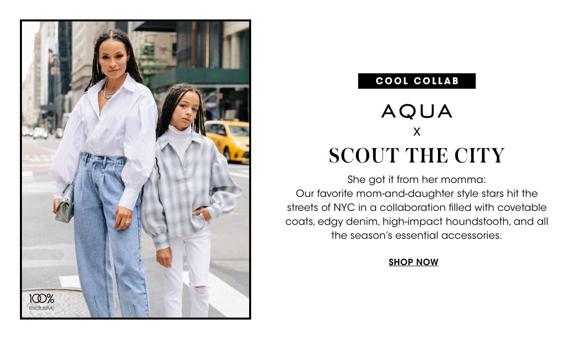 Cool collab. Aqua X Scout the City. Our favorite mom and daughter style stars hit the streets of N. Y. C. in a collaboration filled with covetable coats, edgy denim, high impact houndstooth, and all the seasons essential accessories.$$aqua womens