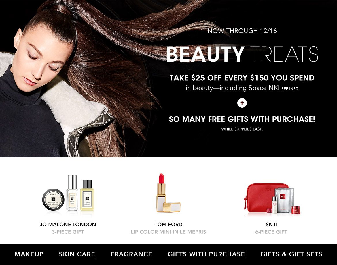 Now through December sixteenth, Beauty Treats. Take $25 off every $150 you spend in beauty, including Space N. K. Plus, so many free gifts with purchase! While supplies last.$$beauty makeup skin care fragrance gifts