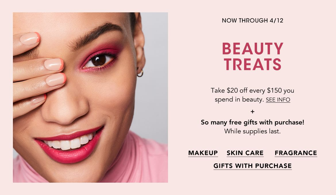 Online March twenty-sixth to April twelfth, in store if stores are open until April eleventh. Beauty Treats. Take $20 off every $150 you spend in beauty. Plus so many free gifts with purchase! While supplies last.$$beauty gifts makeup skin care fragrance
