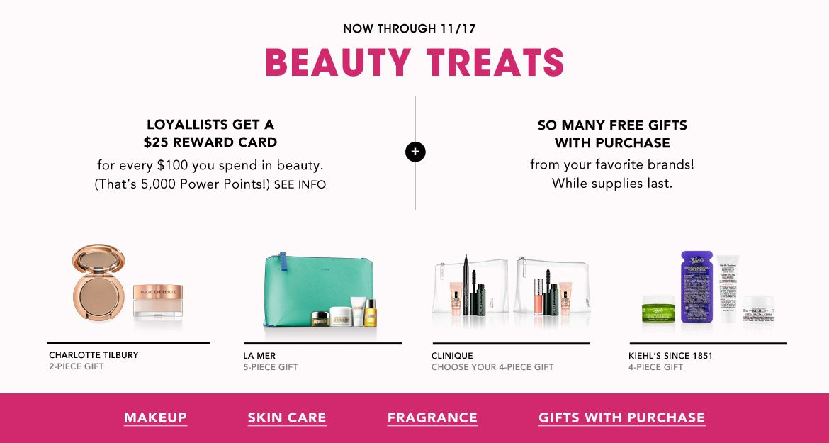 Now through November 17. Beauty Treats. Loyallists get a $25 Reward Card for every $100 you spend in beauty. Plus, so many free gifts with purchase from your favorite brands. While supplies last.$$beauty makeup skin care fragrance gifts