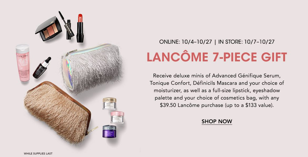 Online October 4 to 27, in store October 7 to 27. Lancome 7-piece gift. Receive deluxe minis, as well as a full-size lipstick, eyeshadow palette & more with any $39.50 Lancome purchase. While supplies last.$$beauty lancome beauty gifts