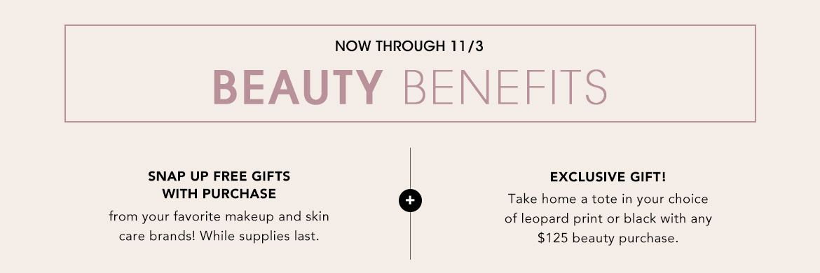 Online October 20, in store October 22 to November 3, Beauty Benefits. Free gifts with purchase from your fave beauty brands while supplies last. Loyallists get $50 Reward Card for every $200 spent in beauty.$$beauty gifts makeup skin care fragrance