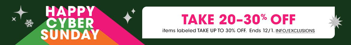 Happy Cyber Sunday. Take up to thirty percent off items labeled take up to thirty percent off. Ends December first.$$sale promotions