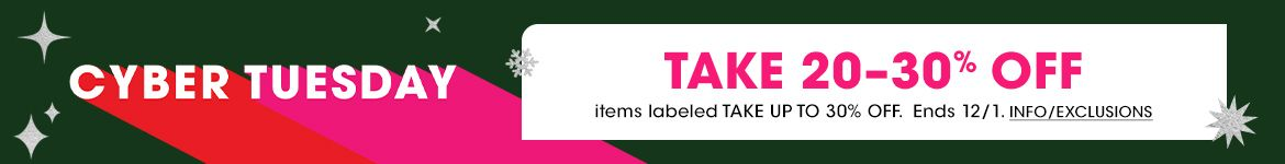 Happy Cyber Tuesday. Take up to thirty percent off items labeled take up to thirty percent off. Ends December first.$$sale promotions