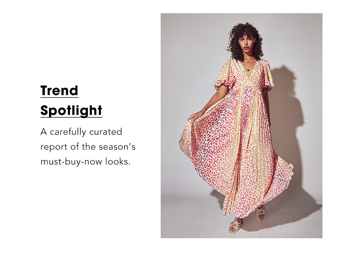 Trend Spotlight. A carefully curated report of the season's must buy now looks.