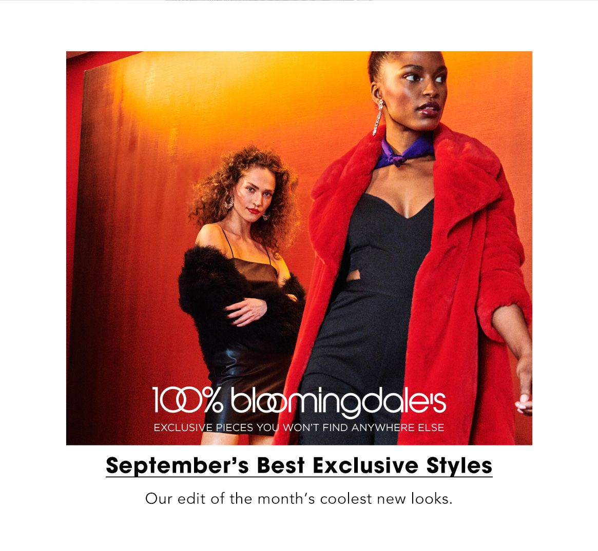 One hundred percent Bloomingdale's. Exclusive pieces you won't find anywhere else. August's best exclusive styles. Our edit of the month's coolest new looks.$$fashion packed life
