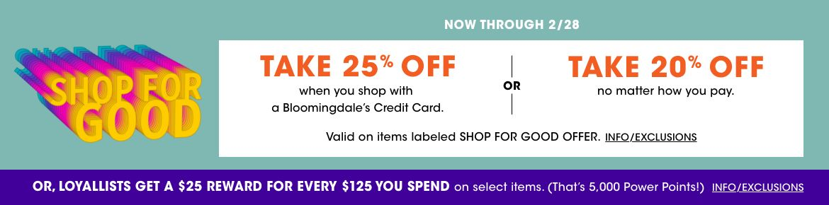 Take 25 percent off when you shop with a Bloomingdales credit card, 20 percent off no matter how you pay. Valid on items labeled Shop for Good Offer. Ends Feb 28. Loyallists get a 25 dollar reward for every 125 spent on select items.$$sale promotions