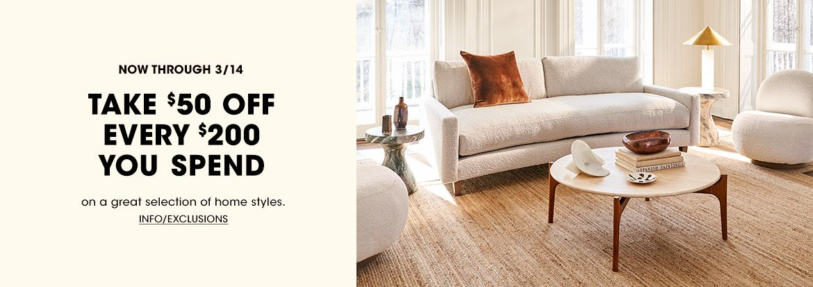 Now through March fourteenth, take fifty dollars off every two hundred dollars you spend on a great selection of home styles. Plus, take twenty five percent off almost all furniture.$$home sale