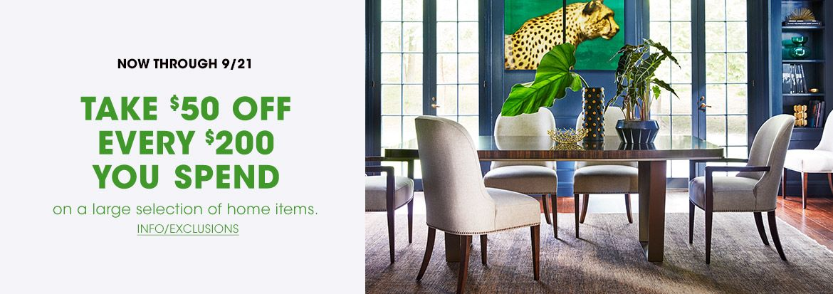 Now through September twenty first, take fifty dollars off every two hundred dollars you spend on a large selection of home items.$$home furniture promo