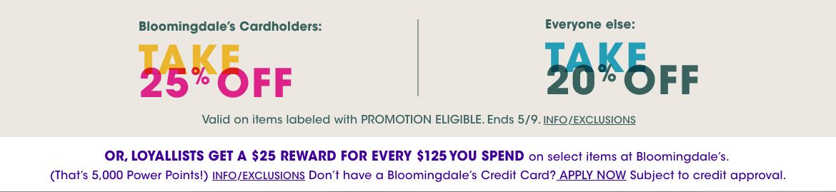 Bloomingdales cardholders take 25 percent off with your card. Or take 20 percent off no matter how you pay. Valid on items labeled Promotion Eligible. Ends May 9. Loyallists get a 25 dollar reward for every 125 spent on select items.$$sale promotions