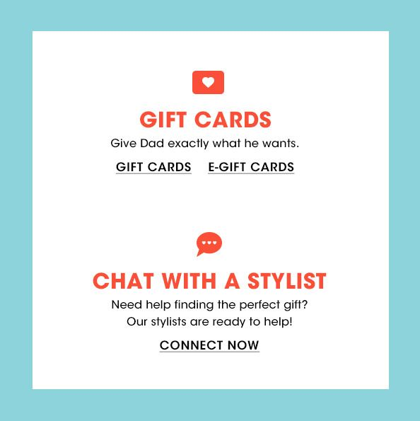 Gift cards. Give Dad exactly what he wants. Chat with a stylist. Need help finding the perfect gift? Our stylists are ready to help!$$men fathers day gift cards stylist
